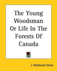 The Young Woodsman Or Life In The Forests Of Canada