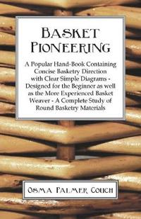 Basket Pioneering - A Popular Hand-Book Containing Concise Basketry Direction With Clear Simple Diagrams - Designed For The Beinner As Well As The More Experienced Basket Weaver - A Complete Study Of Round Basketry Materials