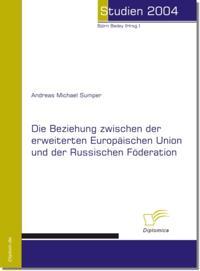 Die Beziehung zwischen der erweiterten Europaischen Union und der Russischen Forderation