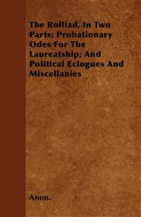 The Rolliad, In Two Parts; Probationary Odes For The Laureatship; And Political Eclogues And Miscellanies