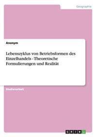 Lebenszyklus Von Betriebsformen Des Einzelhandels - Theoretische Formulierungen Und Realitat