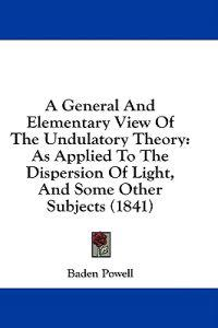A General And Elementary View Of The Undulatory Theory: As Applied To The Dispersion Of Light, And Some Other Subjects (1841)