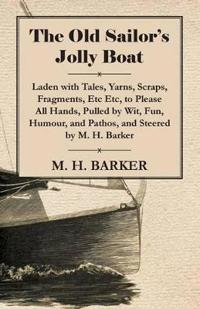 The Old Sailor's Jolly Boat, Laden with Tales, Yarns, Scraps, Fragments, Etc Etc, to Please All Hands, Pulled by Wit, Fun, Humour, and Pathos, and Ste