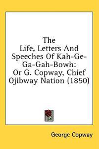 The Life, Letters And Speeches Of Kah-Ge-Ga-Gah-Bowh: Or G. Copway, Chief Ojibway Nation (1850)