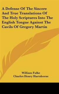 A Defense of the Sincere and True Translations of the Holy Scriptures into the English Tongue Against the Cavils of Gregory Martin