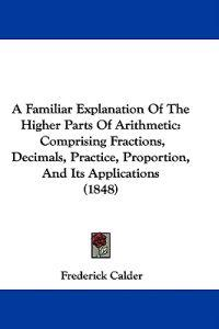 A Familiar Explanation Of The Higher Parts Of Arithmetic: Comprising Fractions, Decimals, Practice, Proportion, And Its Applications (1848)