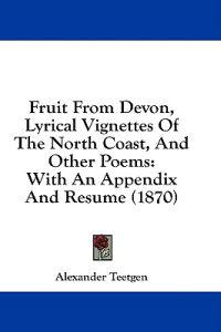 Fruit From Devon, Lyrical Vignettes Of The North Coast, And Other Poems: With An Appendix And Resume (1870)