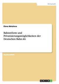 Bahnreform Und Privatisierungsmoglichkeiten Der Deutschen Bahn AG