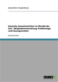 Deutsche Gewerkschaften Im Wandel Der Zeit - Mitgliederentwicklung, Problemlage Und Losungsansatze