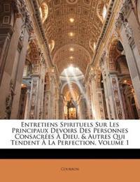 Entretiens Spirituels Sur Les Principaux Devoirs Des Personnes Consacrées À Dieu, & Autres Qui Tendent À La Perfection, Volume 1