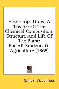 How Crops Grow, A Treatise Of The Chemical Composition, Structure And Life Of The Plant: For All Students Of Agriculture (1868)