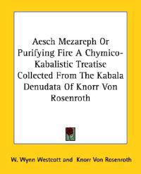Aesch Mezareph or Purifying Fire a Chymico-kabalistic Treatise Collected from the Kabala Denudata of Knorr Von Rosenroth