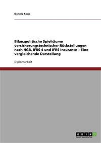 Bilanzpolitische Spielraume Versicherungstechnischer Ruckstellungen Nach Hgb, Ifrs 4 Und Ifrs Insurance. Eine Vergleichende Darstellung