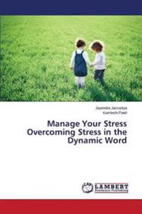 Manage Your Stress Overcoming Stress in the Dynamic Word