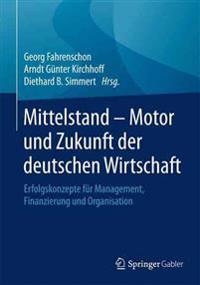 Mittelstand - Motor Und Zukunft Der Deutschen Wirtschaft: Erfolgskonzepte Fur Management, Finanzierung Und Organisation