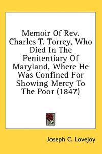Memoir Of Rev. Charles T. Torrey, Who Died In The Penitentiary Of Maryland, Where He Was Confined For Showing Mercy To The Poor (1847)