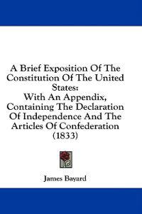 A Brief Exposition Of The Constitution Of The United States: With An Appendix, Containing The Declaration Of Independence And The Articles Of Confeder