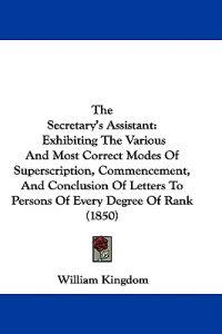 The Secretary's Assistant: Exhibiting The Various And Most Correct Modes Of Superscription, Commencement, And Conclusion Of Letters To Persons Of Ever