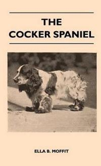 The Cocker Spaniel - Companion, Shooting Dog And Show Dog - Complete Information On History, Development, Characteristics, Standards For Field Trial And Bench With Some Practical Advice On Training, Raising And Handling