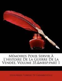 Memoires Pour Servir L'Histoire de La Guerre de La Vende, Volume 35, Part 1