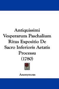 Antiquissimi Vesperarum Paschalium Ritus Expositio De Sacro Inferioris Aetatis Processu (1780)