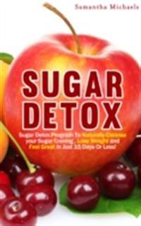 Sugar Detox : Sugar Detox Program To Naturally Cleanse Your Sugar Craving , Lose Weight and Feel Great In Just 15 Days Or Less!
