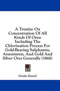 A Treatise On Concentration Of All Kinds Of Ores: Including The Chlorination Process For Gold-Bearing Sulphurets, Arseniurets, And Gold And Silver Ore