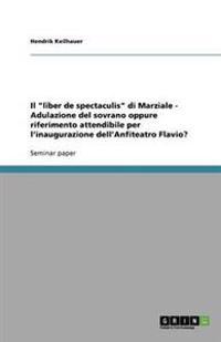Il Liber de Spectaculis Di Marziale - Adulazione del Sovrano Oppure Riferimento Attendibile Per L'Inaugurazione Dell'anfiteatro Flavio?