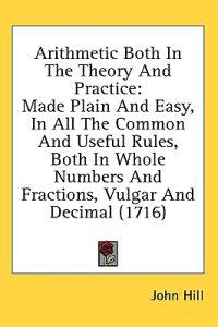 Arithmetic Both In The Theory And Practice: Made Plain And Easy, In All The Common And Useful Rules, Both In Whole Numbers And Fractions, Vulgar And D