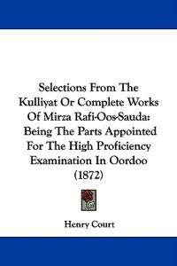 Selections From The Kulliyat Or Complete Works Of Mirza Rafi-Oos-Sauda: Being The Parts Appointed For The High Proficiency Examination In Oordoo (1872