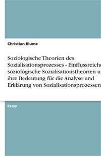 Soziologische Theorien des Sozialisationsprozesses - Einflussreiche soziologische Sozialisationstheorien und  ihre Bedeutung für die Analyse und Erkl