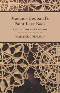 Madame Goubaud's Point Lace Book - Instructions and Patterns