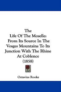 The Life Of The Moselle: From Its Source In The Vosges Mountains To Its Junction With The Rhine At Coblence (1858)