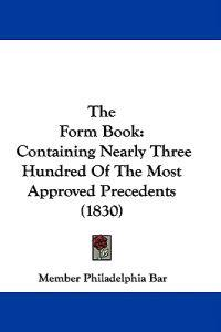 The Form Book: Containing Nearly Three Hundred Of The Most Approved Precedents (1830)