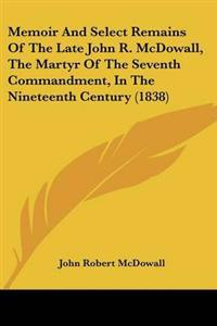 Memoir and Select Remains of the Late John R. Mcdowall, the Martyr of the Seventh Commandment, in the Nineteenth Century