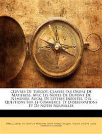 Œuvres De Turgot: Classee Par Ordre De Matieress, Avec Les Notes De Dupont De Nemours, Augm. De Lettres Inédites, Des Questions Sur Le Commerce, Et D'