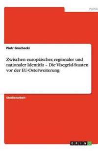 Zwischen Europaischer, Regionaler Und Nationaler Identitat - Die Visegrad-Staaten VOR Der Eu-Osterweiterung