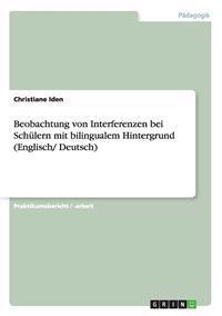 Beobachtung Von Interferenzen Bei Schulern Mit Bilingualem Hintergrund (Englisch/ Deutsch)