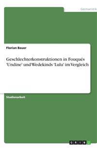 Geschlechterkonstruktionen in Fouques 'Undine' Und Wedekinds 'Lulu' Im Vergleich