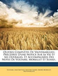 Uvres Compltes de Vauvenargues: Prcdes D'Une Notice Sur Sa Vie Et Ses Ouvrages, Et Accompagnes Des Notes de Voltaire, Morellet Et Suard..