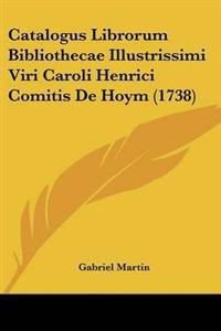 Catalogus Librorum Bibliothecae Illustrissimi Viri Caroli Henrici Comitis De Hoym