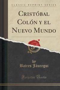 Crist�bal Col�n y El Nuevo Mundo (Classic Reprint)
