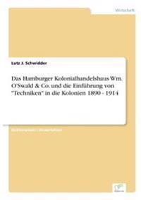 Das Hamburger Kolonialhandelshaus Wm. O'Swald & Co. Und Die Einfuhrung Von Techniken in Die Kolonien 1890 - 1914