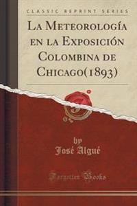 La Meteorolog a En La Exposici n Colombina de Chicago(1893) (Classic Reprint)