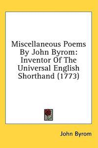 Miscellaneous Poems By John Byrom: Inventor Of The Universal English Shorthand (1773)