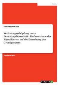 Verfassungsschopfung Unter Besatzungsherrschaft - Einflussnahme Der Westalliierten Auf Die Entstehung Des Grundgesetzes