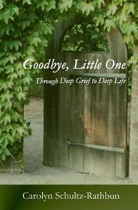 Goodbye, Little One: Through Deep Grief to Deep Life