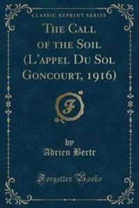 The Call of the Soil (L'Appel Du Sol Goncourt, 1916) (Classic Reprint)