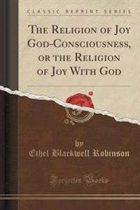 The Religion of Joy God-Consciousness, or the Religion of Joy with God (Classic Reprint)