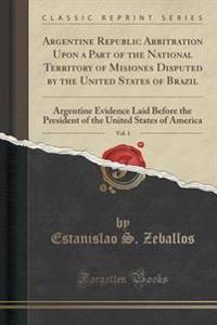 Argentine Republic Arbitration Upon a Part of the National Territory of Misiones Disputed by the United States of Brazil, Vol. 1